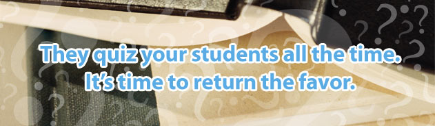 They quiz your students all the time. It's time to return the favor.